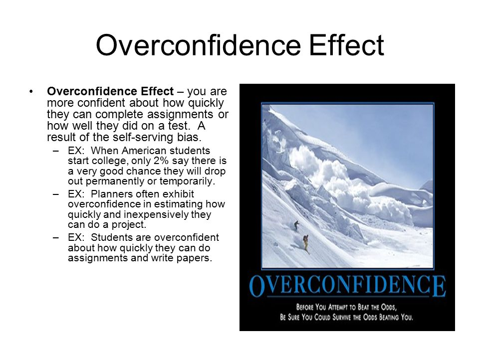 Overconfidence Effect Overconfidence Effect – you are more confident about how quickly they can complete assignments or how well they did on a test.