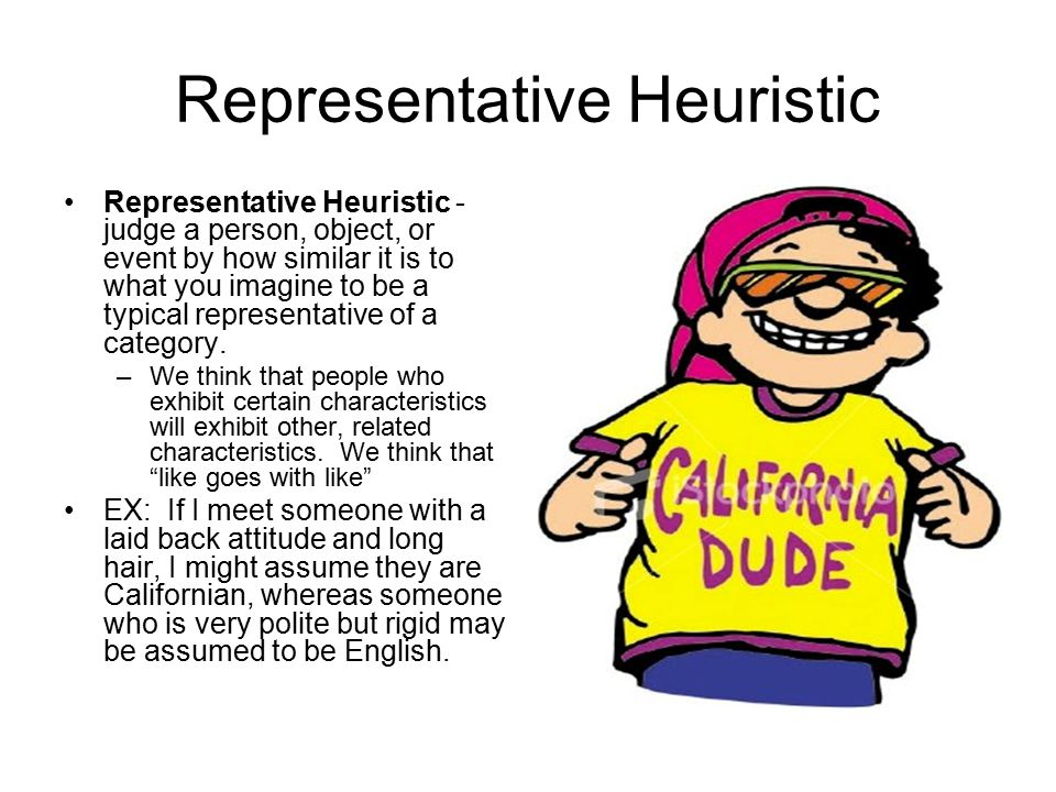 Representative Heuristic Representative Heuristic - judge a person, object, or event by how similar it is to what you imagine to be a typical representative of a category.