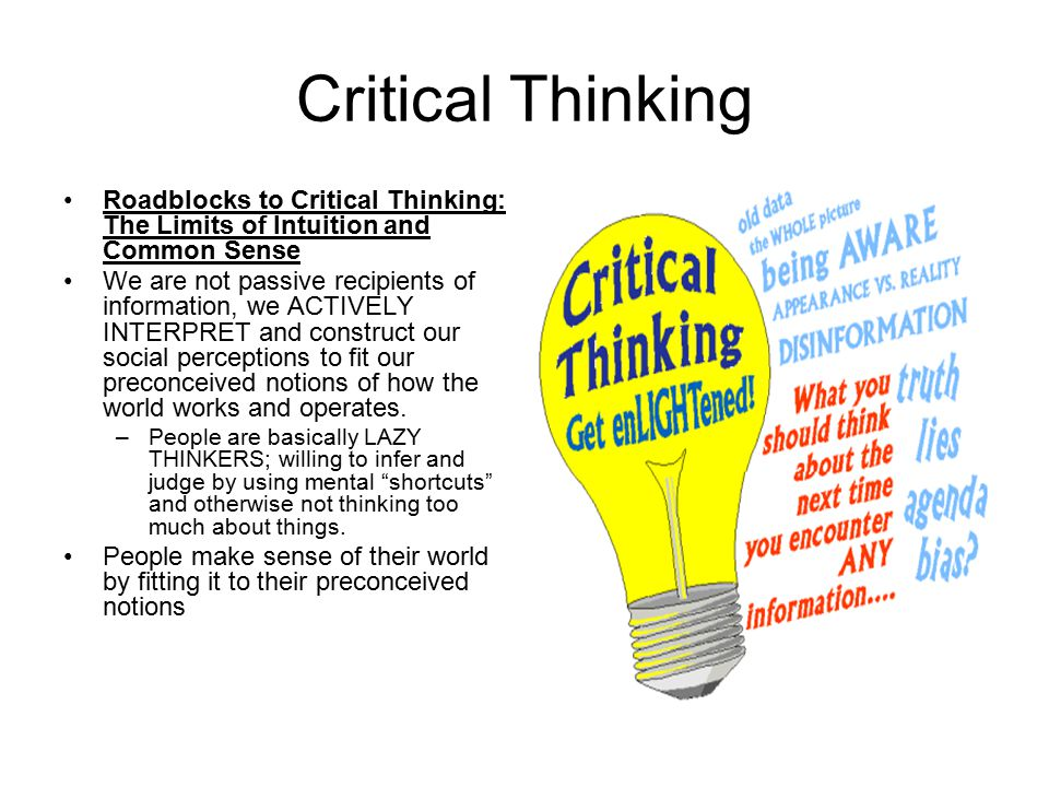 Critical Thinking Roadblocks to Critical Thinking: The Limits of Intuition and Common Sense We are not passive recipients of information, we ACTIVELY INTERPRET and construct our social perceptions to fit our preconceived notions of how the world works and operates.