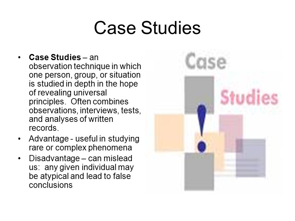 Case Studies Case Studies – an observation technique in which one person, group, or situation is studied in depth in the hope of revealing universal principles.