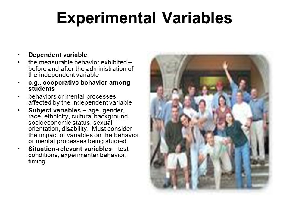 Experimental Variables Dependent variable the measurable behavior exhibited – before and after the administration of the independent variable e.g., cooperative behavior among students behaviors or mental processes affected by the independent variable Subject variables – age, gender, race, ethnicity, cultural background, socioeconomic status, sexual orientation, disability.