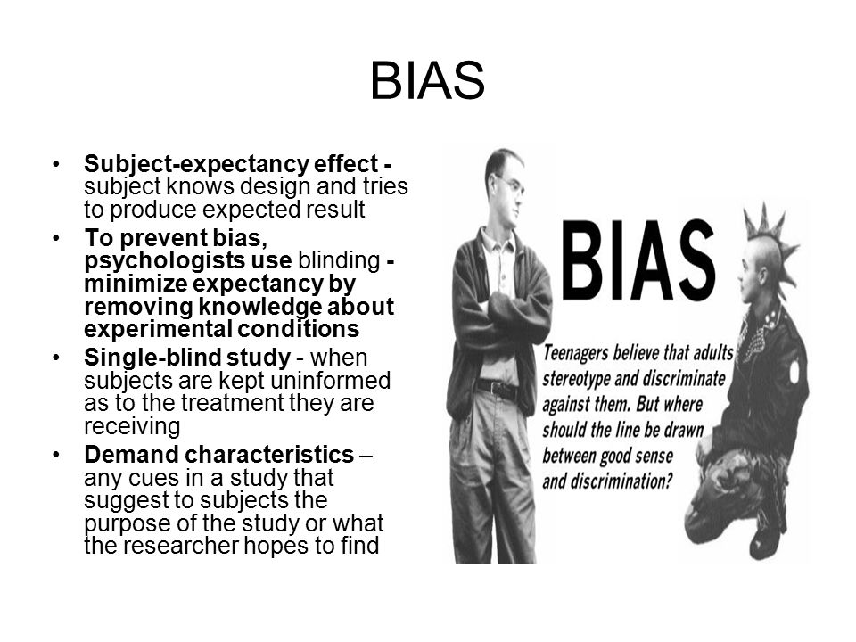 BIAS Subject-expectancy effect - subject knows design and tries to produce expected result To prevent bias, psychologists use blinding - minimize expectancy by removing knowledge about experimental conditions Single-blind study - when subjects are kept uninformed as to the treatment they are receiving Demand characteristics – any cues in a study that suggest to subjects the purpose of the study or what the researcher hopes to find