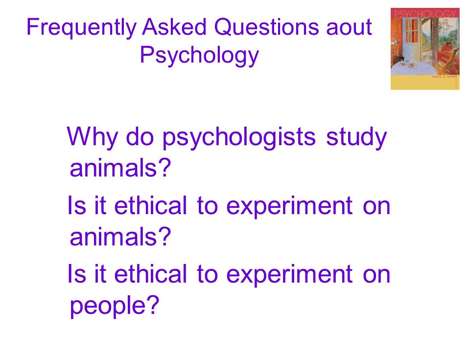 Frequently Asked Questions aout Psychology Why do psychologists study animals.