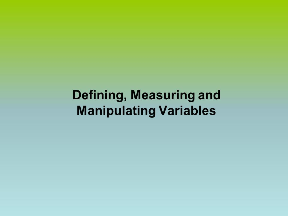 Defining, Measuring and Manipulating Variables