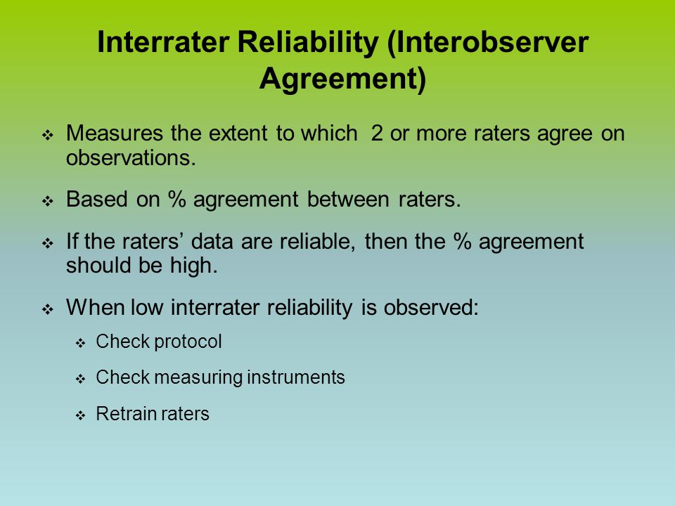 Interrater Reliability (Interobserver Agreement)  Measures the extent to which 2 or more raters agree on observations.