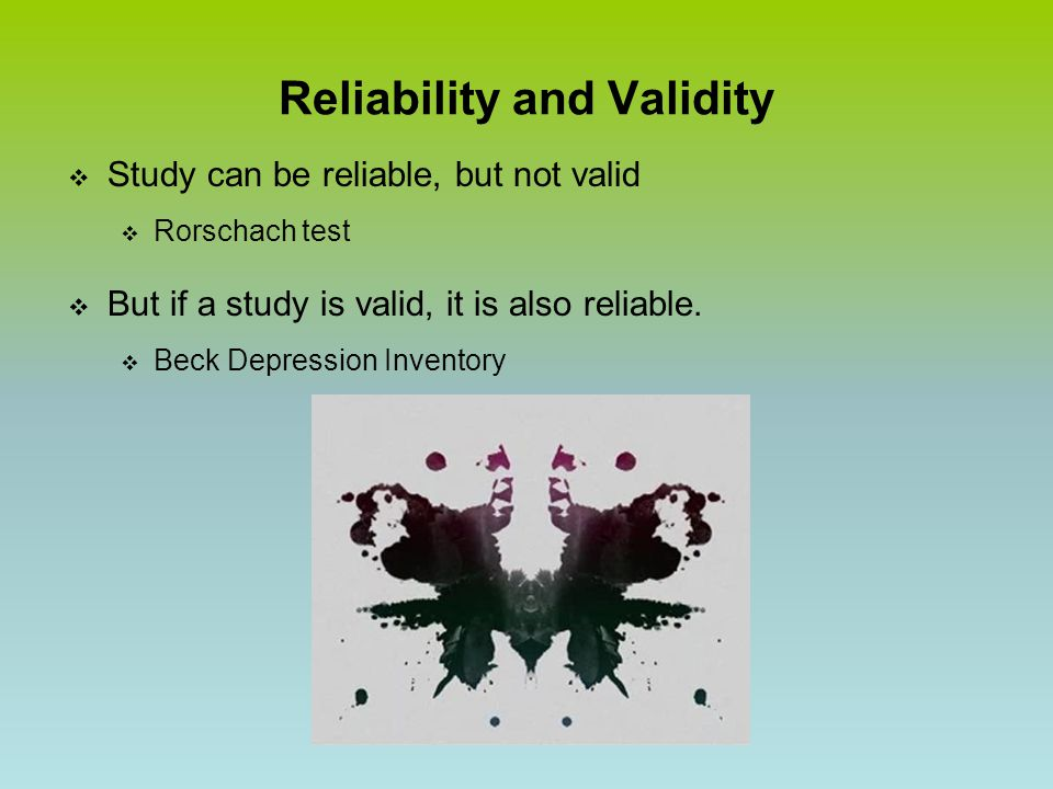 Reliability and Validity  Study can be reliable, but not valid  Rorschach test  But if a study is valid, it is also reliable.