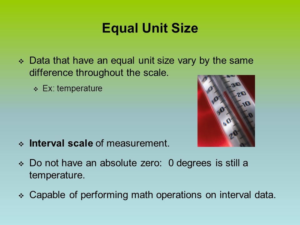 Equal Unit Size  Data that have an equal unit size vary by the same difference throughout the scale.