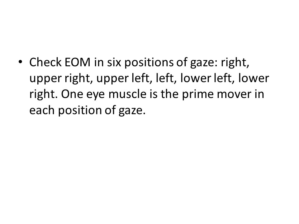 Check EOM in six positions of gaze: right, upper right, upper left, left, lower left, lower right.