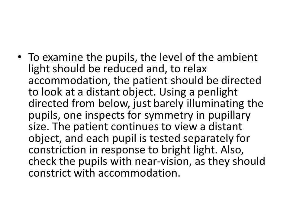 To examine the pupils, the level of the ambient light should be reduced and, to relax accommodation, the patient should be directed to look at a dista