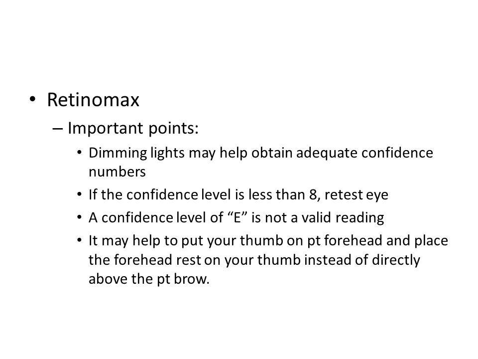 Retinomax – Important points: Dimming lights may help obtain adequate confidence numbers If the confidence level is less than 8, retest eye A confiden