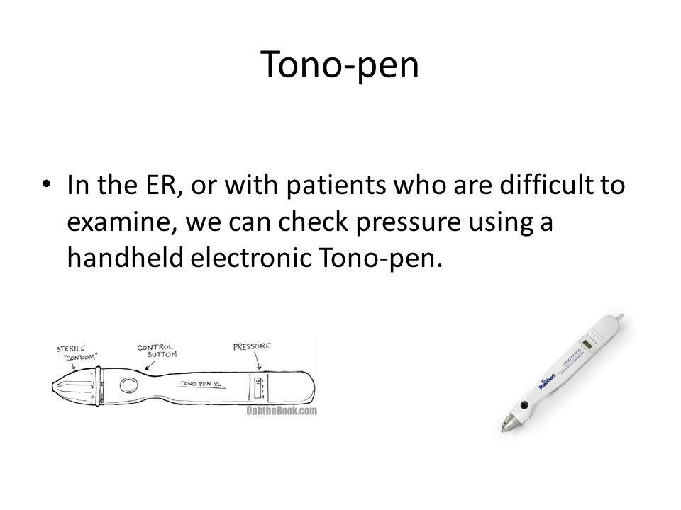 Tono-pen In the ER, or with patients who are difficult to examine, we can check pressure using a handheld electronic Tono-pen.