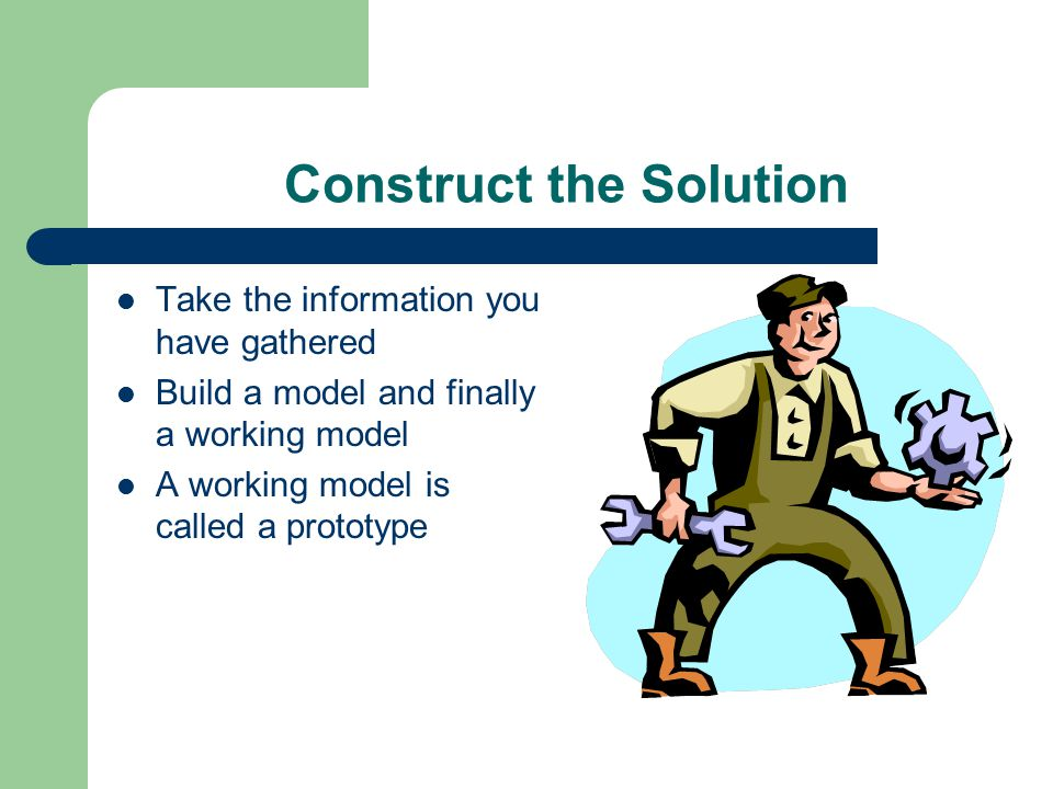 Construct the Solution Take the information you have gathered Build a model and finally a working model A working model is called a prototype