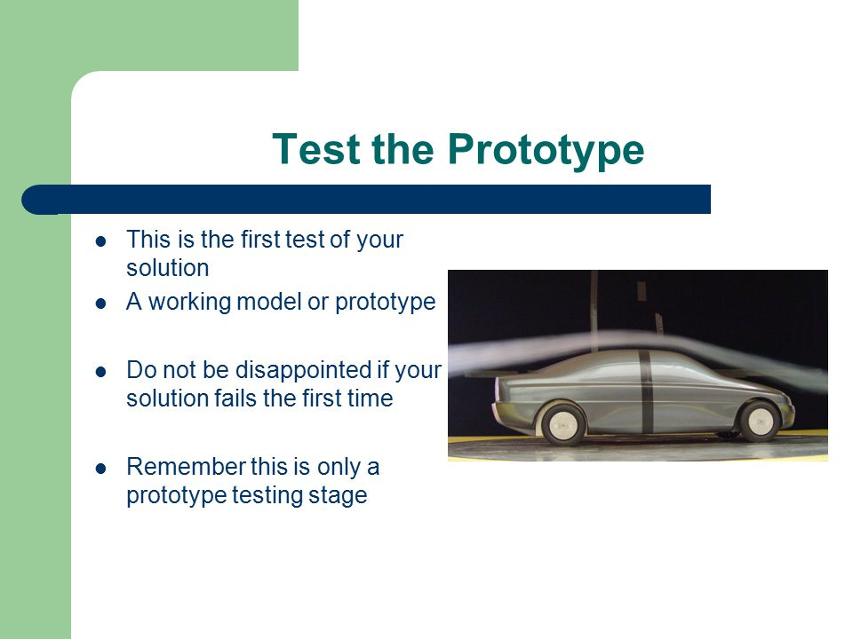Test the Prototype This is the first test of your solution A working model or prototype Do not be disappointed if your solution fails the first time R