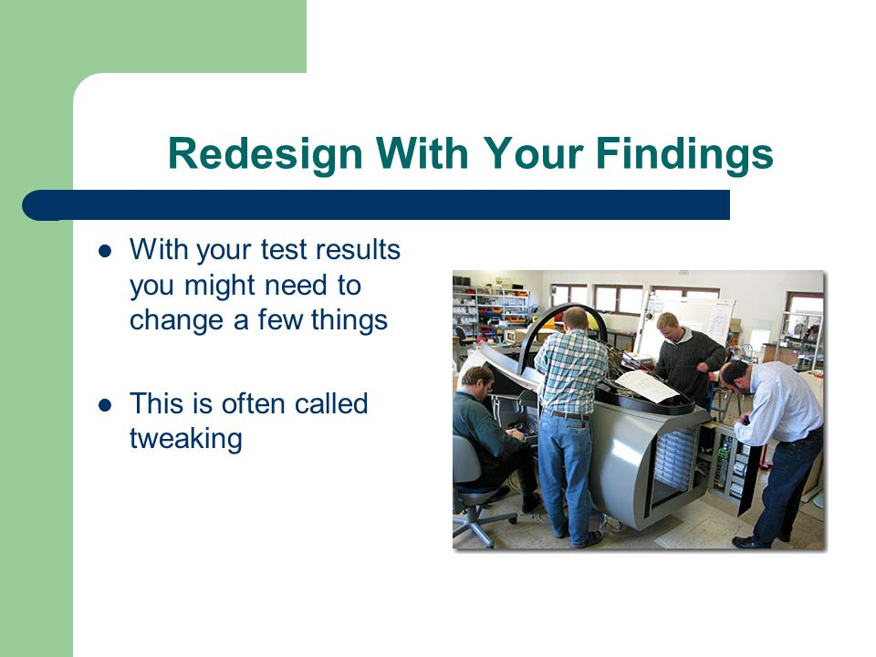 Redesign With Your Findings With your test results you might need to change a few things This is often called tweaking