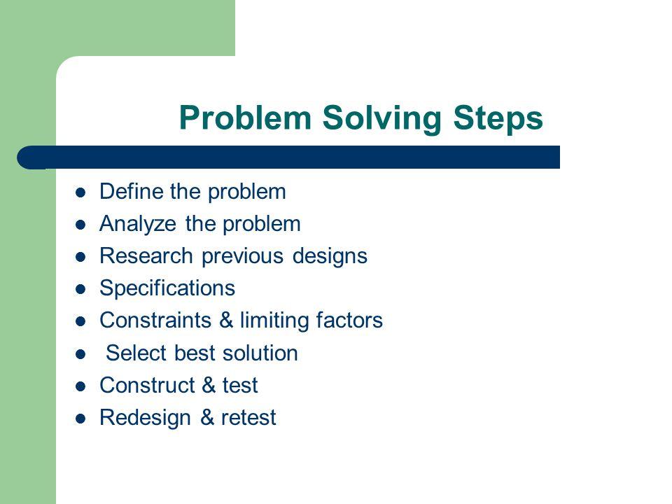 Problem Solving Steps Define the problem Analyze the problem Research previous designs Specifications Constraints & limiting factors Select best solution Construct & test Redesign & retest