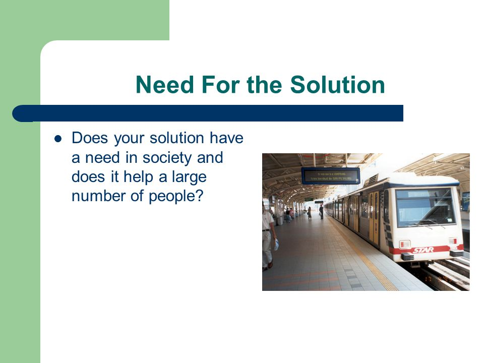 Need For the Solution Does your solution have a need in society and does it help a large number of people?