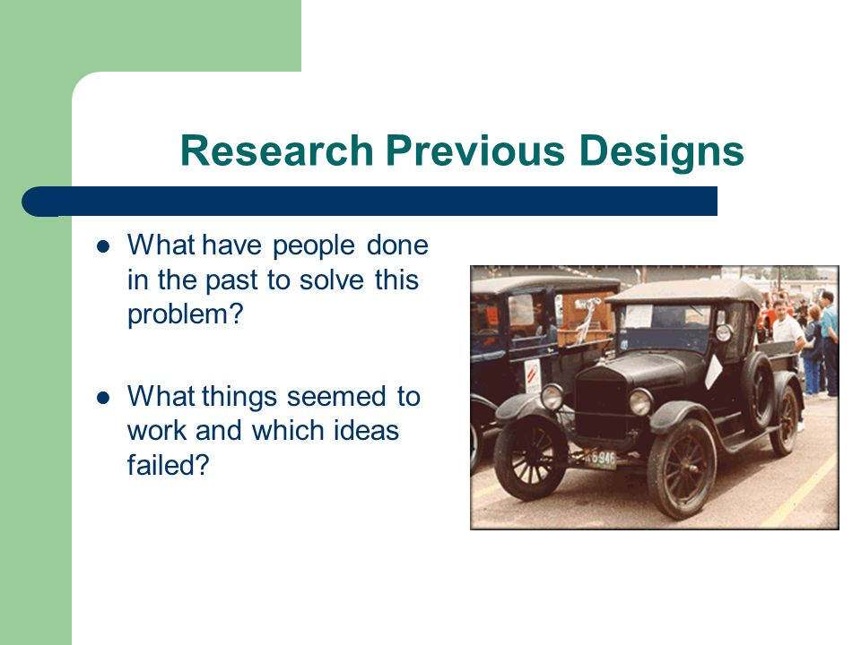 Research Previous Designs What have people done in the past to solve this problem? What things seemed to work and which ideas failed?