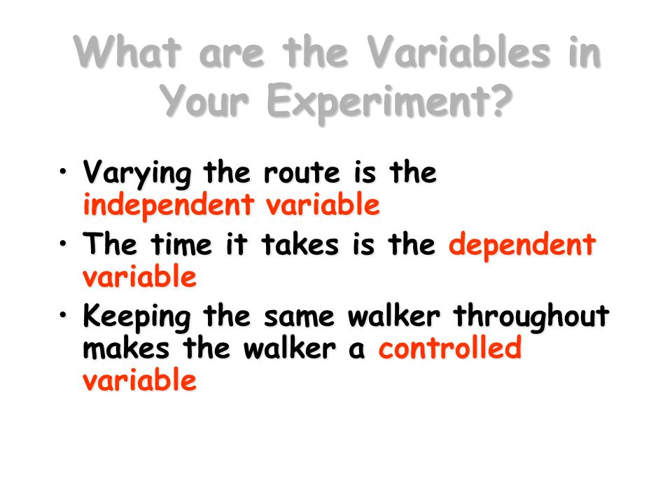 What are the Variables in Your Experiment? Varying the route is the independent variableVarying the route is the independent variable The time it take