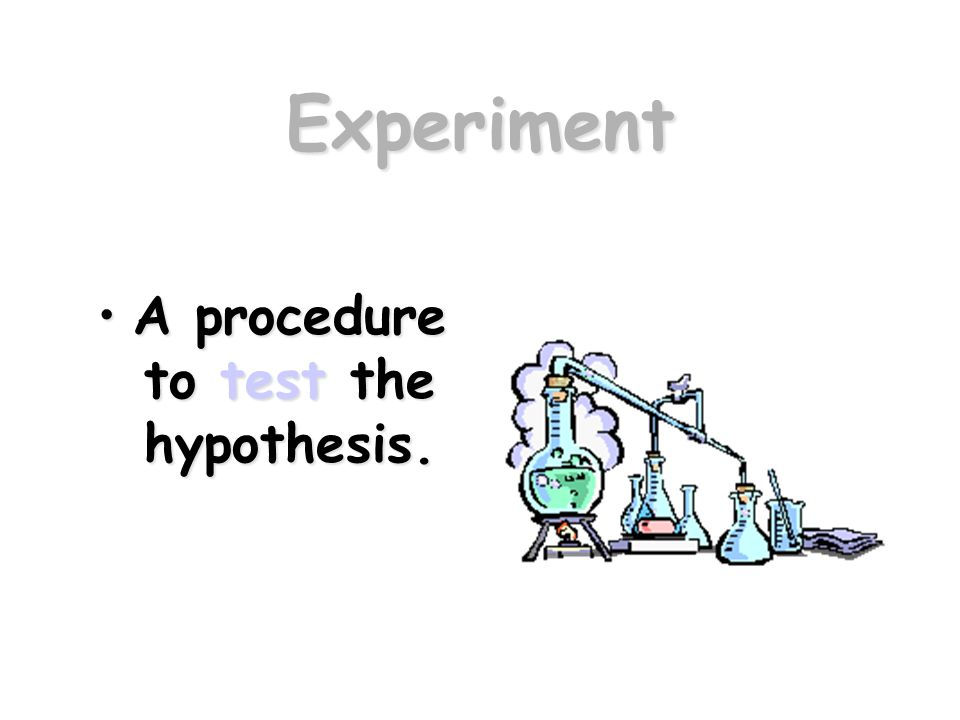 Experiment A procedure to test the hypothesis.A procedure to test the hypothesis.