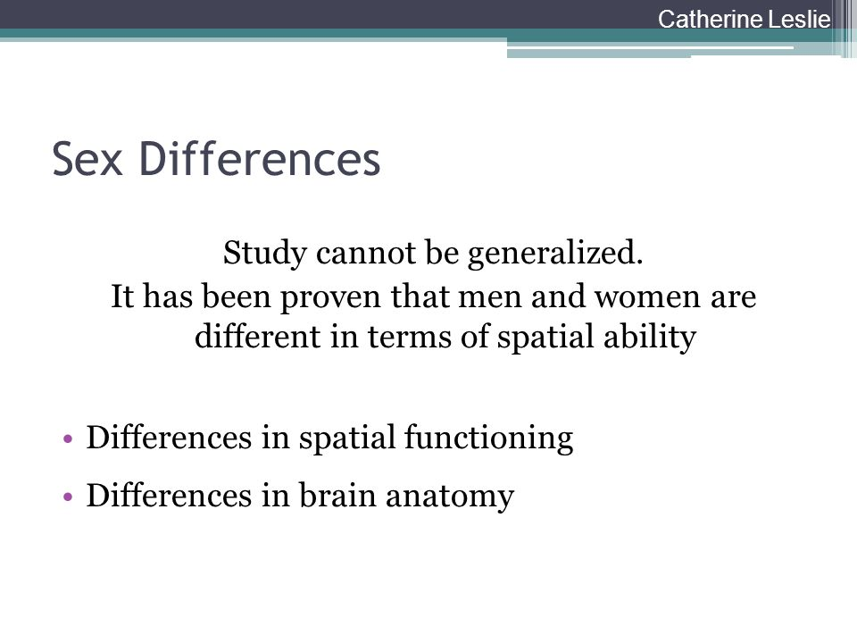 Sex Differences Study cannot be generalized. It has been proven that men and women are different in terms of spatial ability Differences in spatial fu