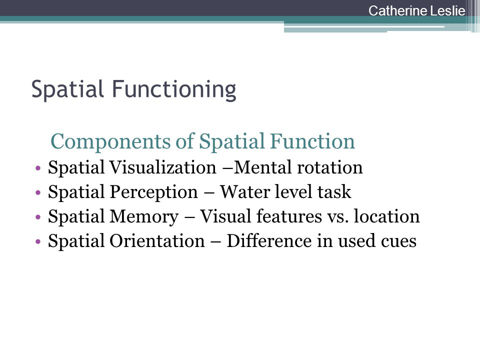 Spatial Functioning Components of Spatial Function Spatial Visualization –Mental rotation Spatial Perception – Water level task Spatial Memory – Visua
