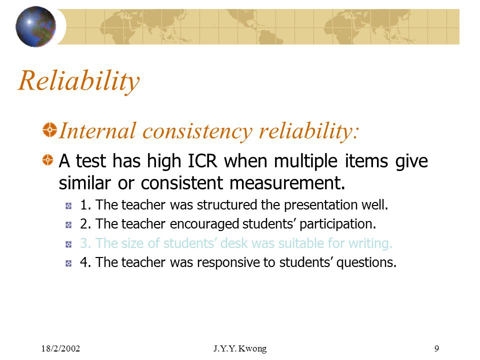 18/2/2002J.Y.Y. Kwong8 Reliability Internal consistency reliability: For tests that use multiple items to give a measurement Each item should be consi
