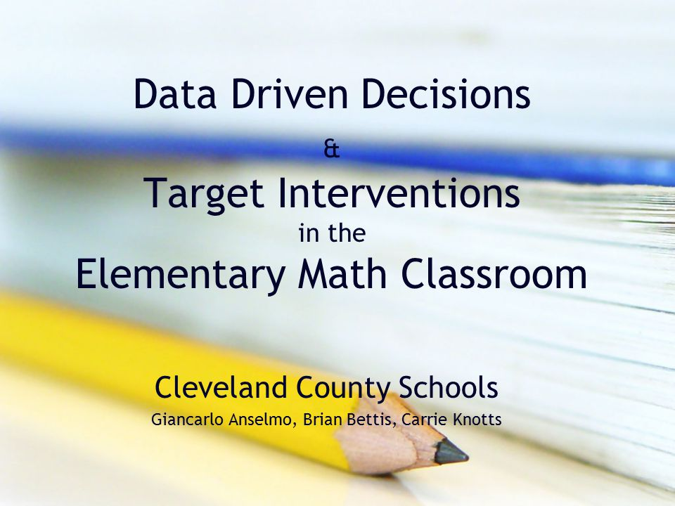 Data Driven Decisions & Target Interventions in the Elementary Math Classroom Cleveland County Schools Giancarlo Anselmo, Brian Bettis, Carrie Knotts