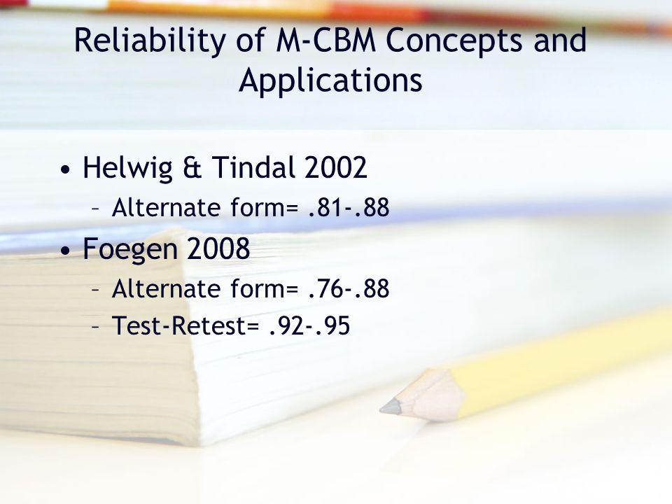 Reliability of M-CBM Concepts and Applications Helwig & Tindal 2002 –Alternate form=.81-.88 Foegen 2008 –Alternate form=.76-.88 –Test-Retest=.92-.95
