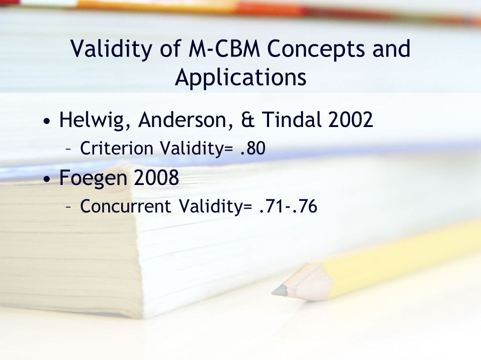 Validity of M-CBM Concepts and Applications Helwig, Anderson, & Tindal 2002 –Criterion Validity=.80 Foegen 2008 –Concurrent Validity=.71-.76