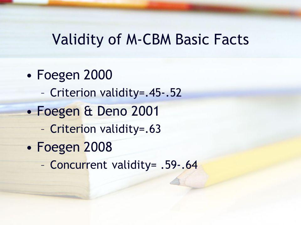 Validity of M-CBM Basic Facts Foegen 2000 –Criterion validity=.45-.52 Foegen & Deno 2001 –Criterion validity=.63 Foegen 2008 –Concurrent validity=.59-
