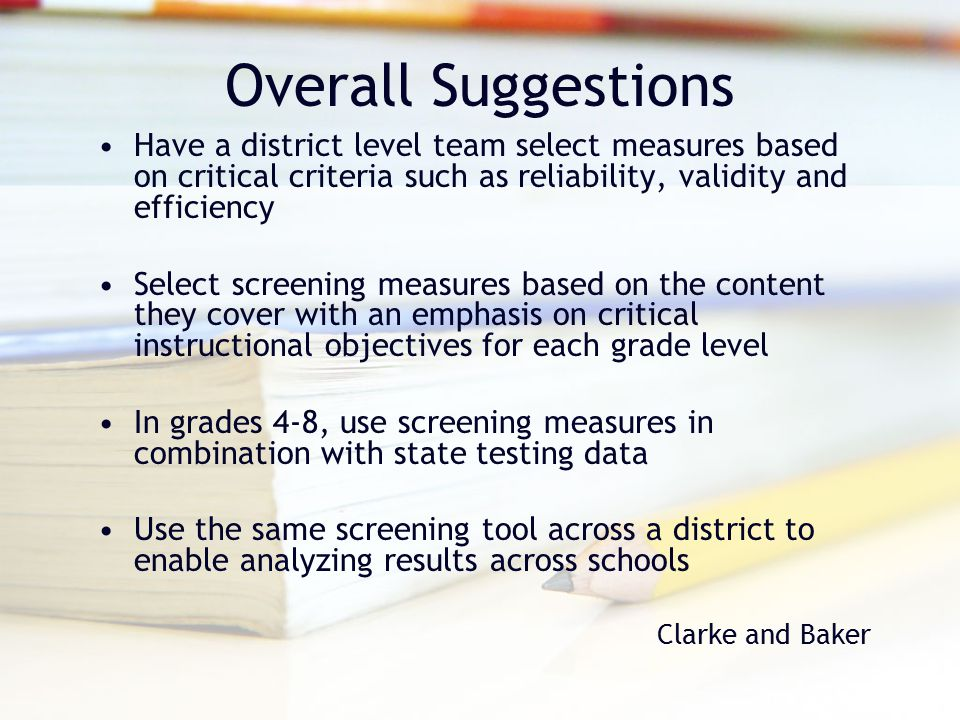 Overall Suggestions Have a district level team select measures based on critical criteria such as reliability, validity and efficiency Select screenin