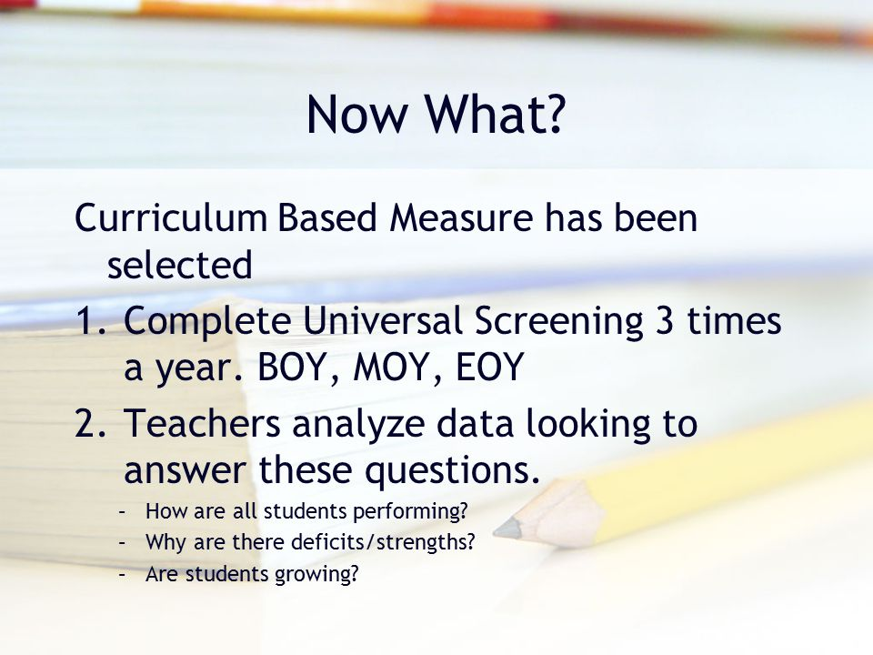 Now What? Curriculum Based Measure has been selected 1.Complete Universal Screening 3 times a year. BOY, MOY, EOY 2.Teachers analyze data looking to a