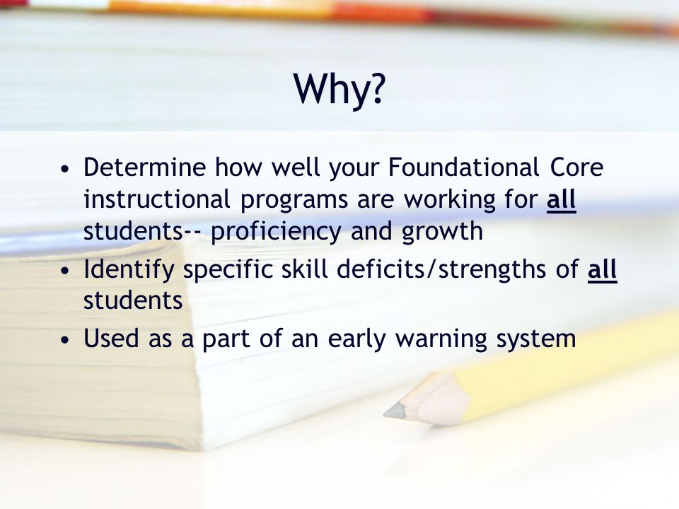 Why? Determine how well your Foundational Core instructional programs are working for all students-- proficiency and growth Identify specific skill de