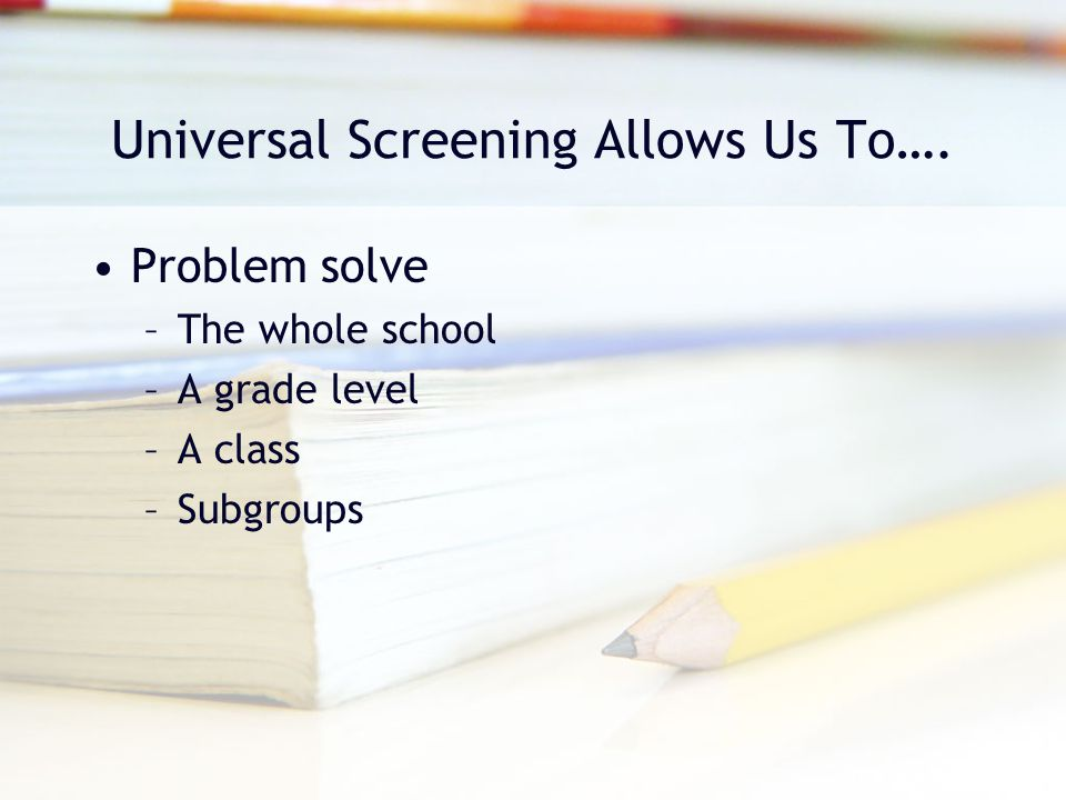 Universal Screening Allows Us To…. Problem solve –The whole school –A grade level –A class –Subgroups