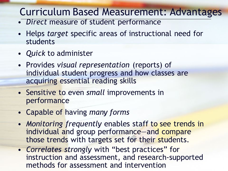 Curriculum Based Measurement: Advantages Direct measure of student performance Helps target specific areas of instructional need for students Quick to