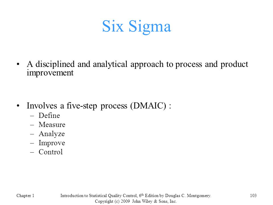 Six Sigma A disciplined and analytical approach to process and product improvement Involves a five-step process (DMAIC) : –Define –Measure –Analyze –Improve –Control Chapter 1103Introduction to Statistical Quality Control, 6 th Edition by Douglas C.