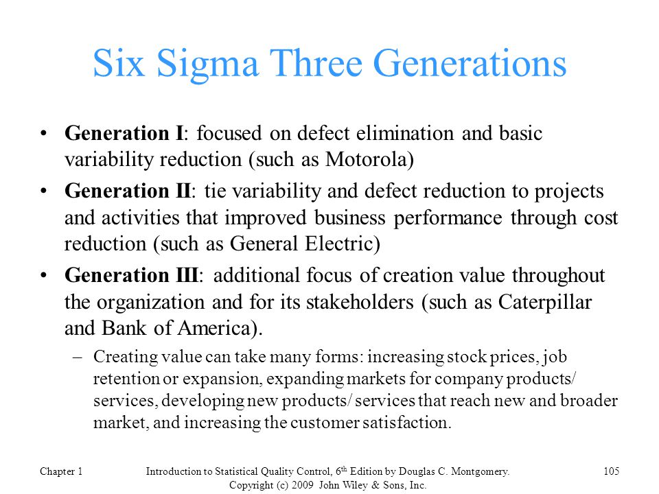 Six Sigma Three Generations Generation I: focused on defect elimination and basic variability reduction (such as Motorola) Generation II: tie variability and defect reduction to projects and activities that improved business performance through cost reduction (such as General Electric) Generation III: additional focus of creation value throughout the organization and for its stakeholders (such as Caterpillar and Bank of America).