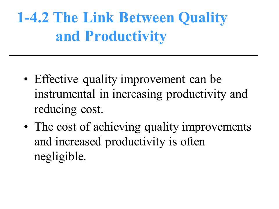 1-4.2 The Link Between Quality and Productivity Effective quality improvement can be instrumental in increasing productivity and reducing cost.