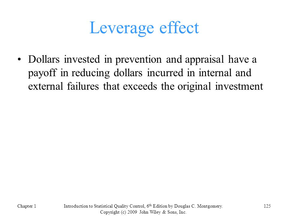 Leverage effect Dollars invested in prevention and appraisal have a payoff in reducing dollars incurred in internal and external failures that exceeds the original investment Chapter 1125Introduction to Statistical Quality Control, 6 th Edition by Douglas C.