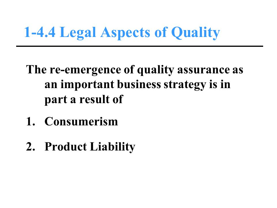 1-4.4 Legal Aspects of Quality The re-emergence of quality assurance as an important business strategy is in part a result of 1.Consumerism 2.Product Liability