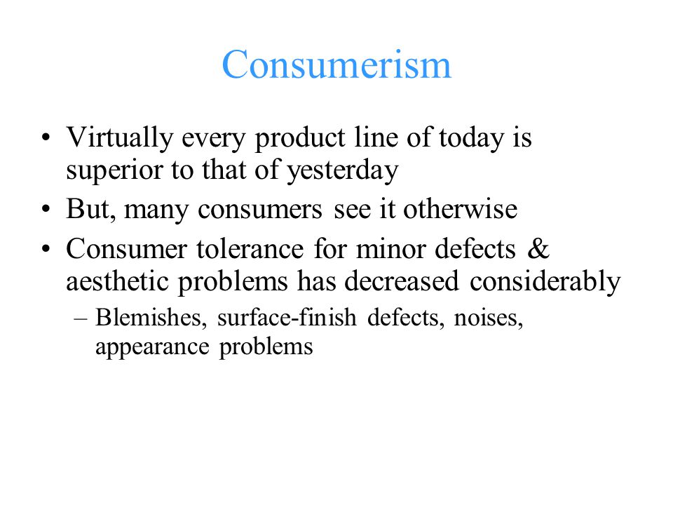 Consumerism Virtually every product line of today is superior to that of yesterday But, many consumers see it otherwise Consumer tolerance for minor defects & aesthetic problems has decreased considerably –Blemishes, surface-finish defects, noises, appearance problems