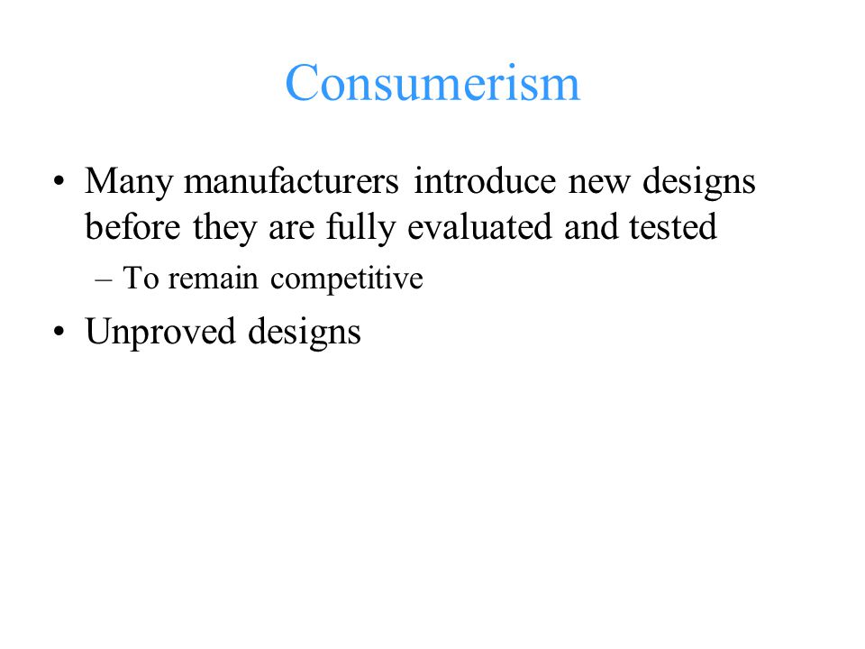 Consumerism Many manufacturers introduce new designs before they are fully evaluated and tested –To remain competitive Unproved designs
