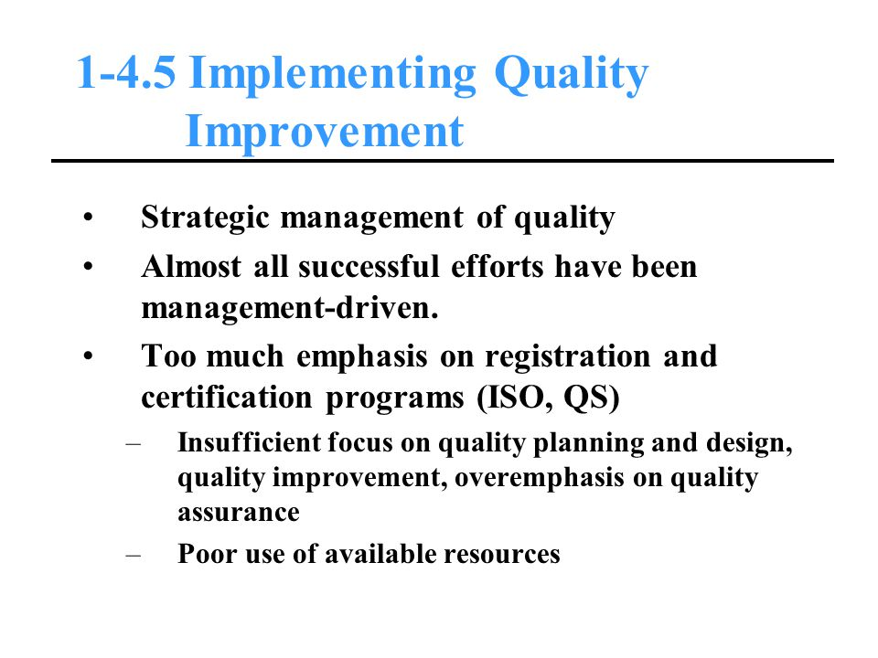 1-4.5 Implementing Quality Improvement Strategic management of quality Almost all successful efforts have been management-driven.