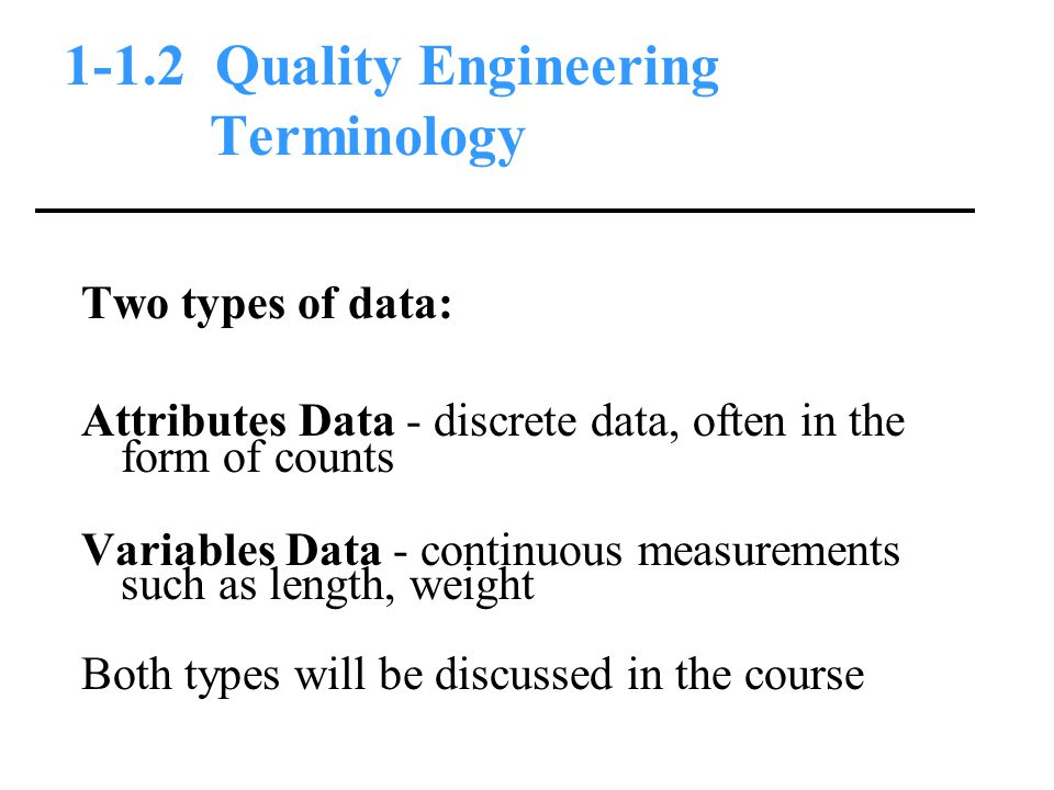 1-1.2 Quality Engineering Terminology Two types of data: Attributes Data - discrete data, often in the form of counts Variables Data - continuous measurements such as length, weight Both types will be discussed in the course