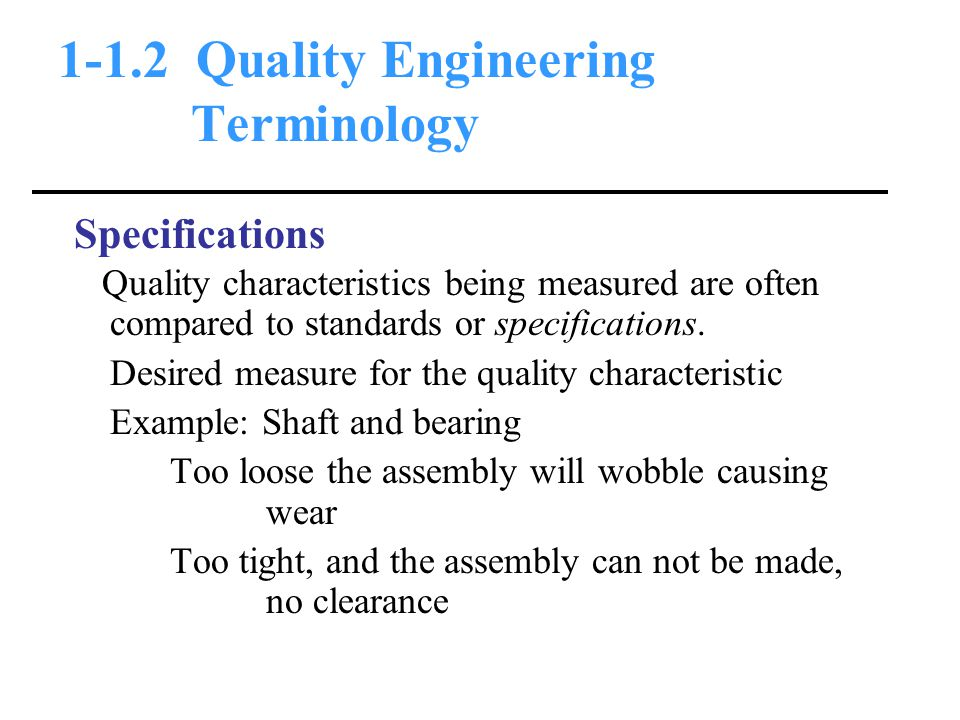 1-1.2 Quality Engineering Terminology Specifications Quality characteristics being measured are often compared to standards or specifications.