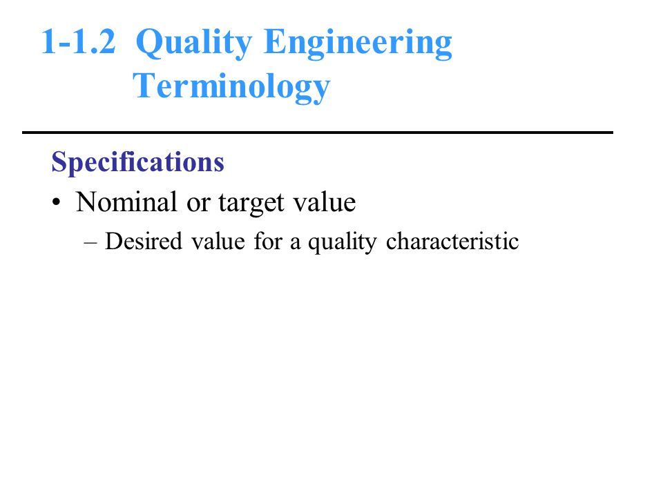 1-1.2 Quality Engineering Terminology Specifications Nominal or target value –Desired value for a quality characteristic