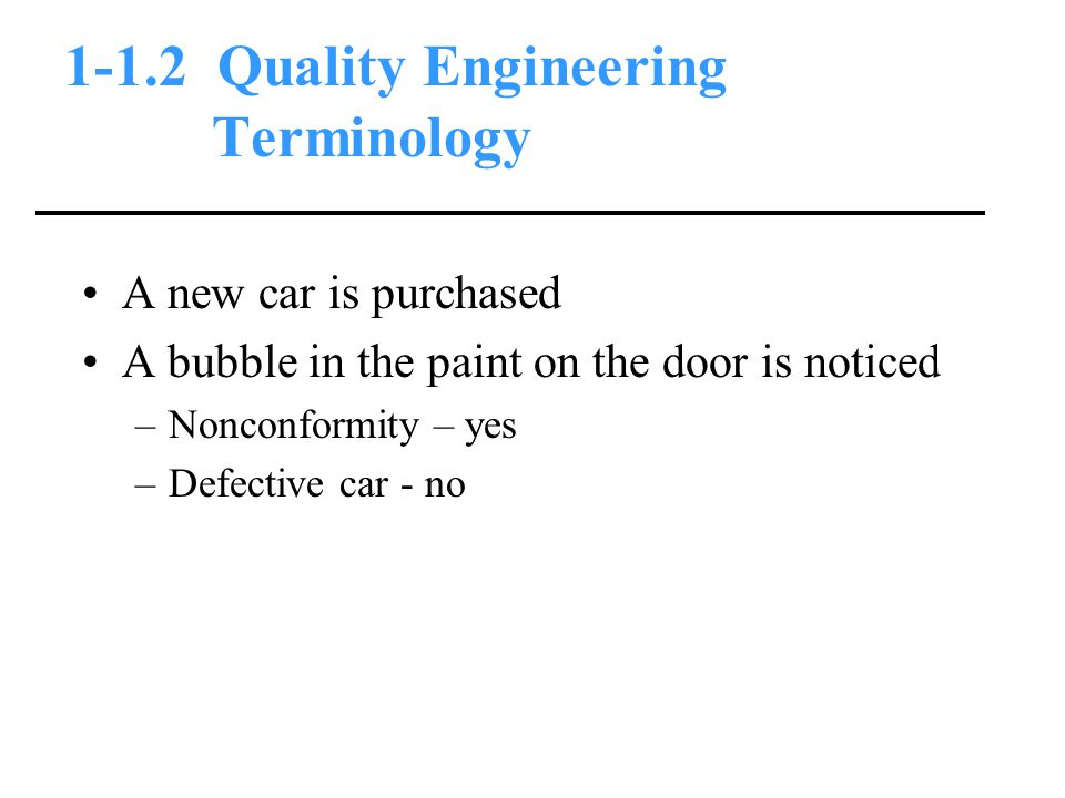 1-1.2 Quality Engineering Terminology A new car is purchased A bubble in the paint on the door is noticed –Nonconformity – yes –Defective car - no