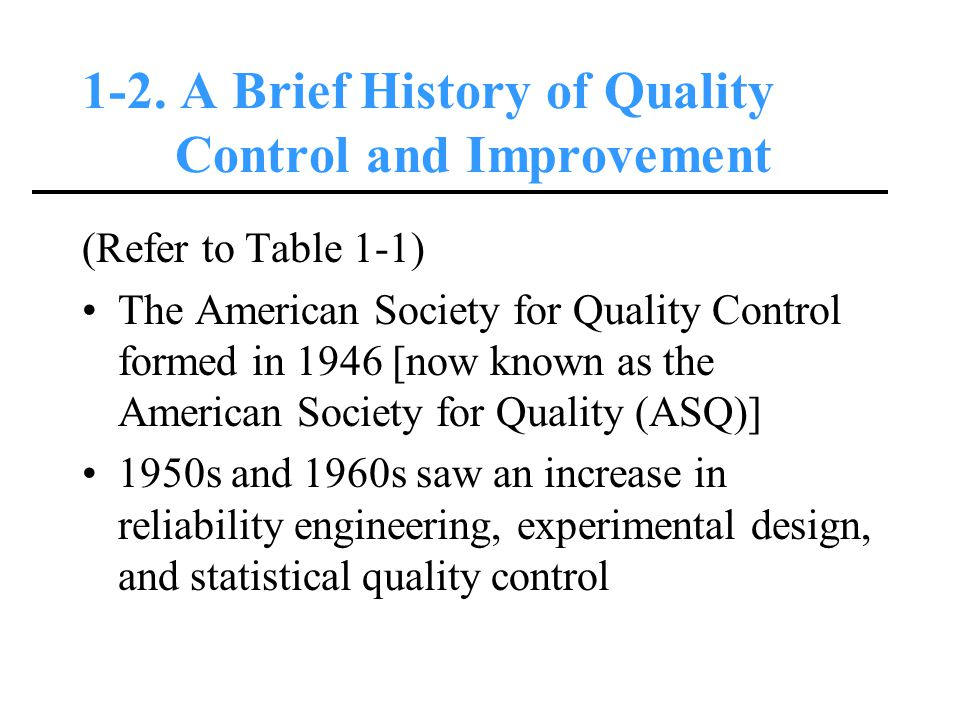 1-2. A Brief History of Quality Control and Improvement (Refer to Table 1-1) The American Society for Quality Control formed in 1946 [now known as the