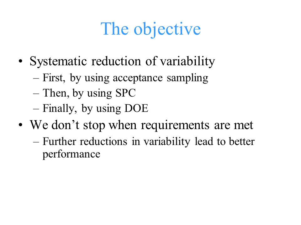 The objective Systematic reduction of variability –First, by using acceptance sampling –Then, by using SPC –Finally, by using DOE We don't stop when requirements are met –Further reductions in variability lead to better performance