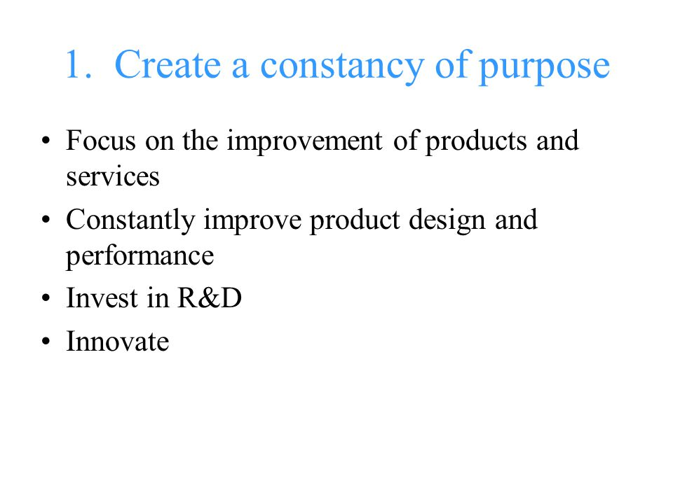1. Create a constancy of purpose Focus on the improvement of products and services Constantly improve product design and performance Invest in R&D Inn